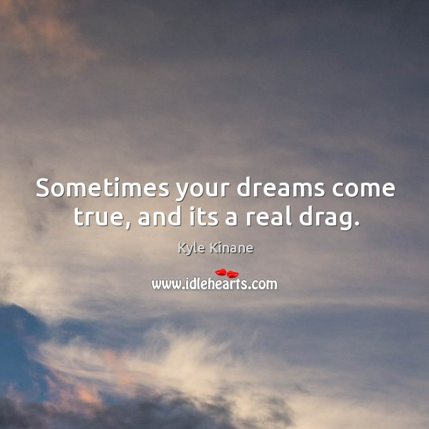Image, Sometimes your dreams come true, and its a real drag.