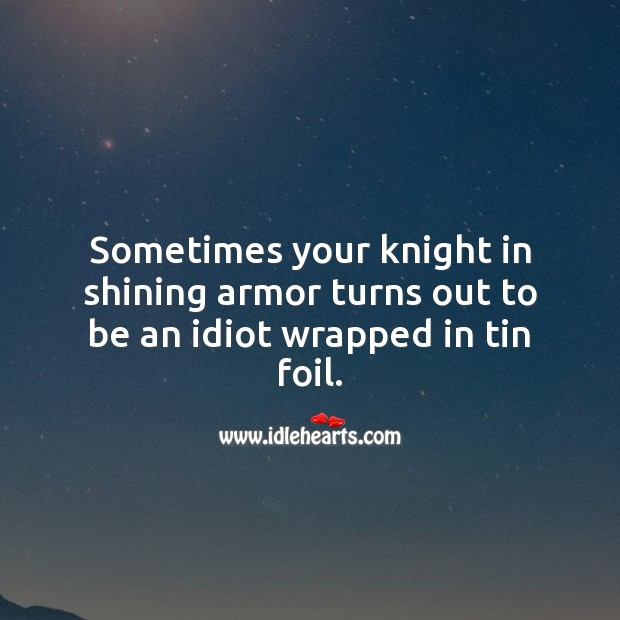 Sometimes your knight in shining armor turns out to be an idiot wrapped in tin foil. Funny Quotes Image