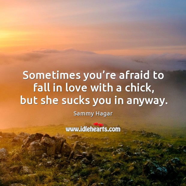 Sometimes you're afraid to fall in love with a chick, but she sucks you in anyway. Sammy Hagar Picture Quote