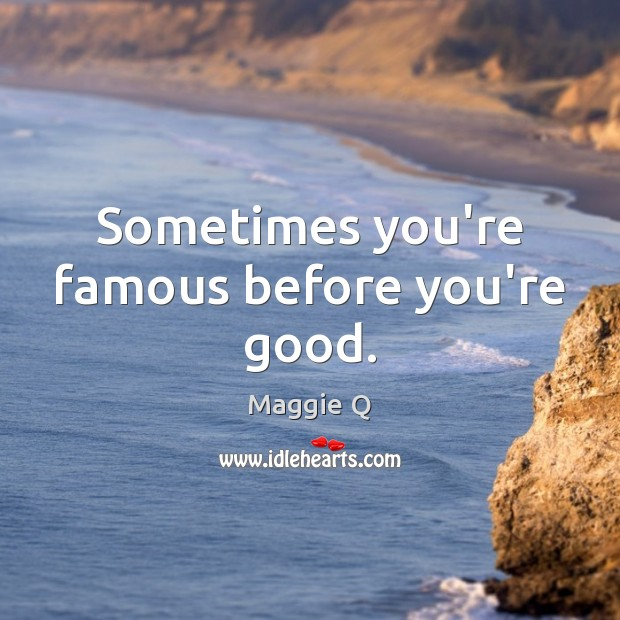 Sometimes you're famous before you're good. Maggie Q Picture Quote