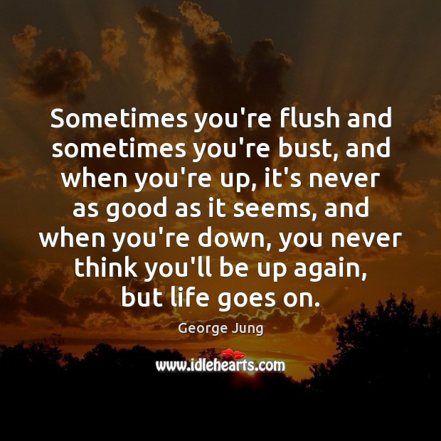 Sometimes you're flush and sometimes you're bust, and when you're up, it's Image
