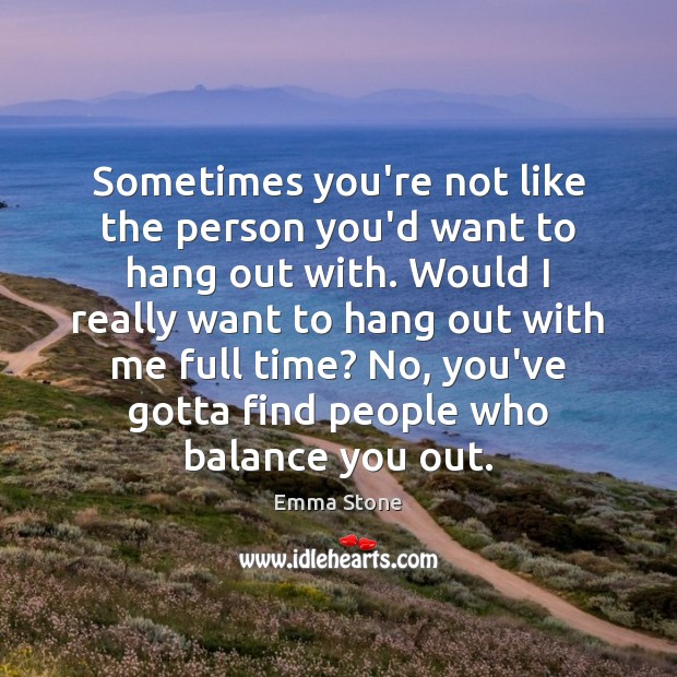 Sometimes you're not like the person you'd want to hang out with. Emma Stone Picture Quote