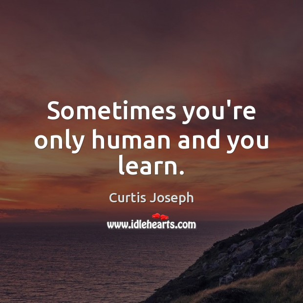 Sometimes you're only human and you learn. Image