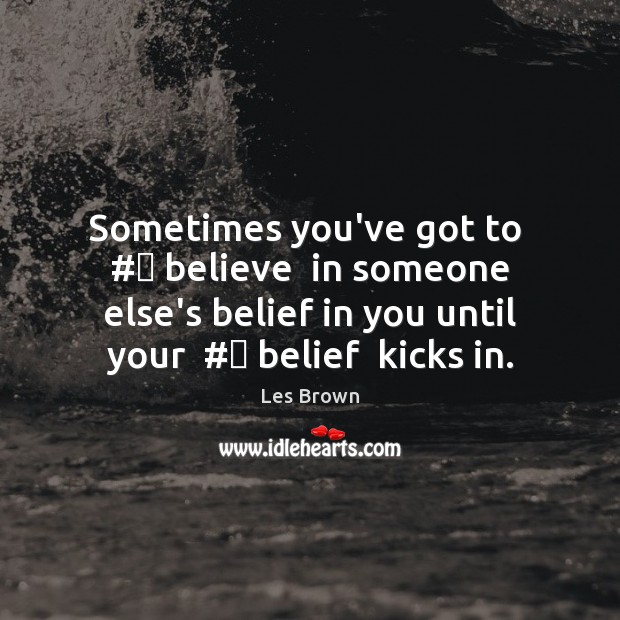 Sometimes you've got to  # believe  in someone else's belief in you until Les Brown Picture Quote