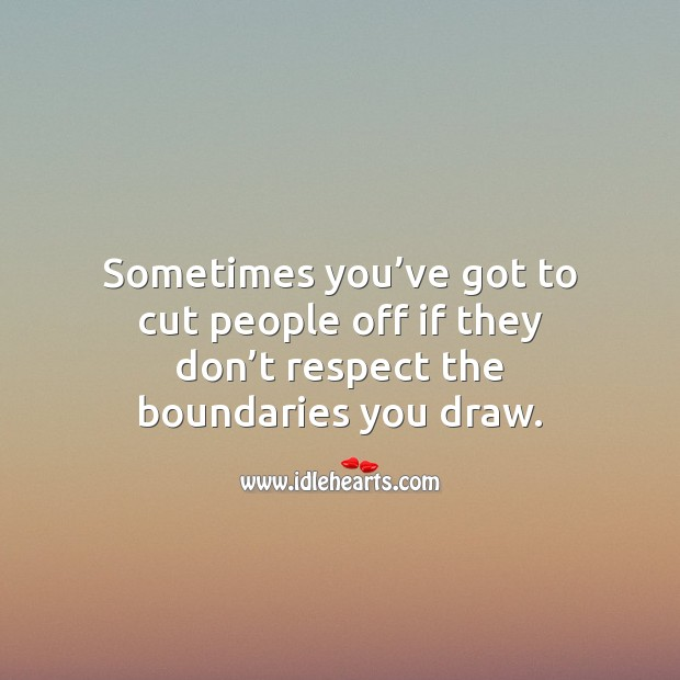 Sometimes you've got to cut people off if they don't respect the boundaries you draw. Respect Quotes Image
