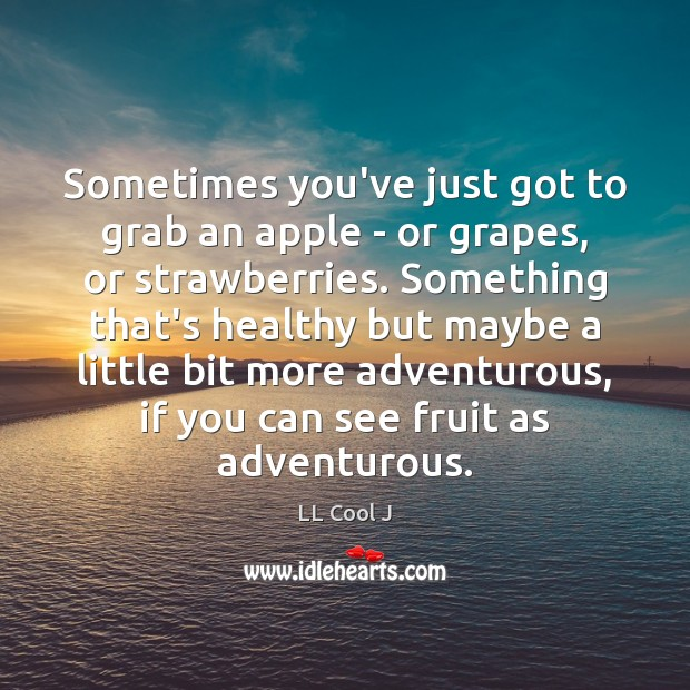 Sometimes you've just got to grab an apple – or grapes, or LL Cool J Picture Quote