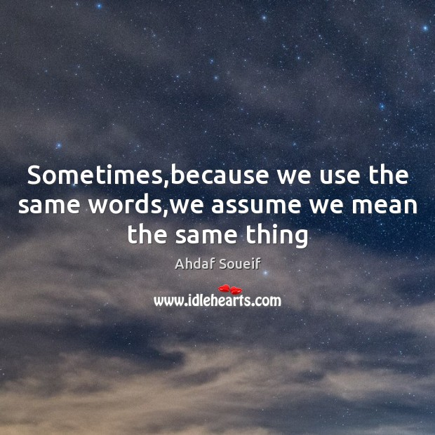 Sometimes,because we use the same words,we assume we mean the same thing Ahdaf Soueif Picture Quote