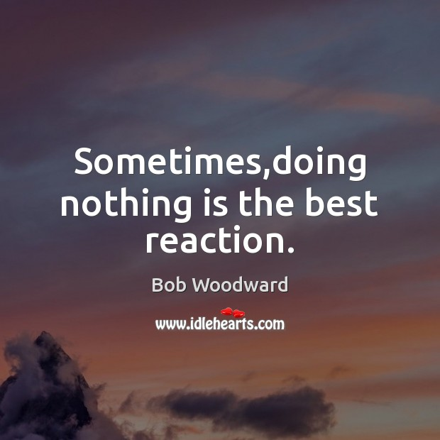 Sometimes,doing nothing is the best reaction. Image