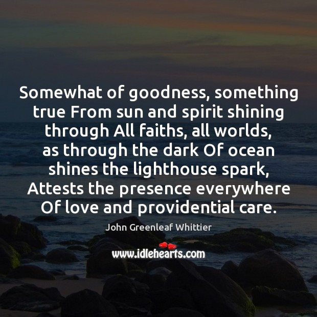 John Greenleaf Whittier Picture Quote image saying: Somewhat of goodness, something true From sun and spirit shining through All