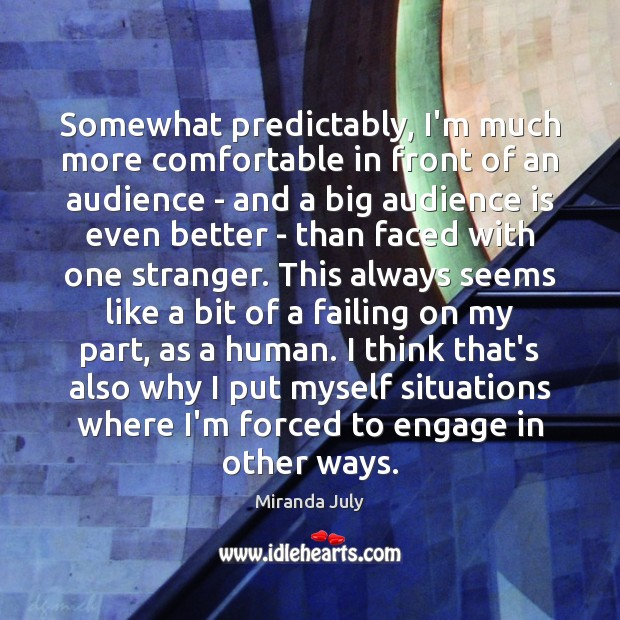 Somewhat predictably, I'm much more comfortable in front of an audience – Miranda July Picture Quote