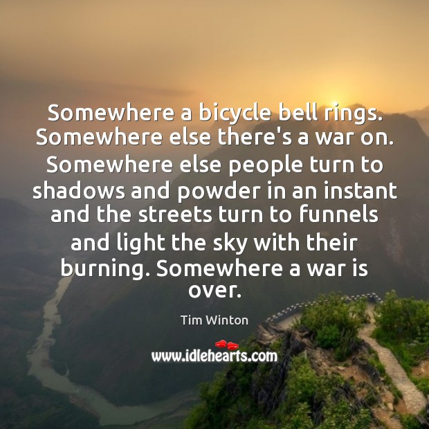 Somewhere a bicycle bell rings. Somewhere else there's a war on. Somewhere Tim Winton Picture Quote
