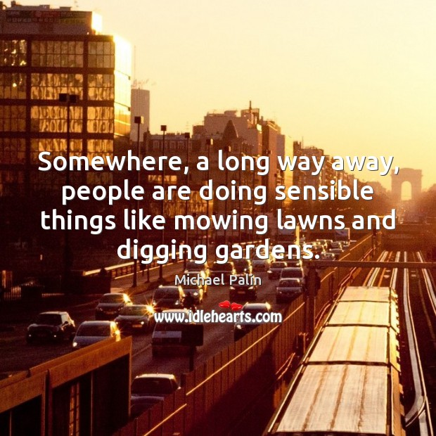 Somewhere, a long way away, people are doing sensible things like mowing Michael Palin Picture Quote