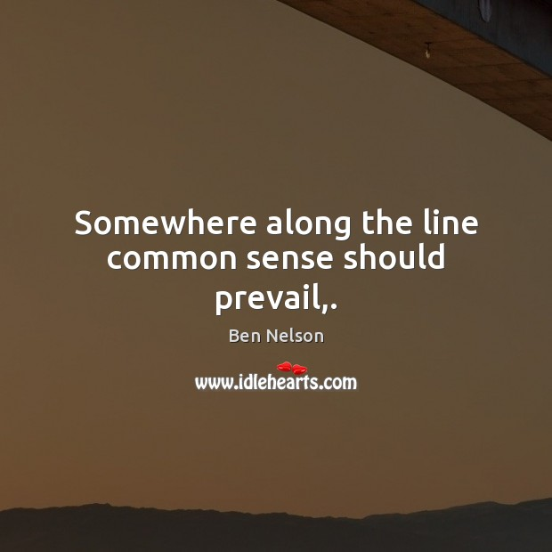 Somewhere along the line common sense should prevail,. Ben Nelson Picture Quote
