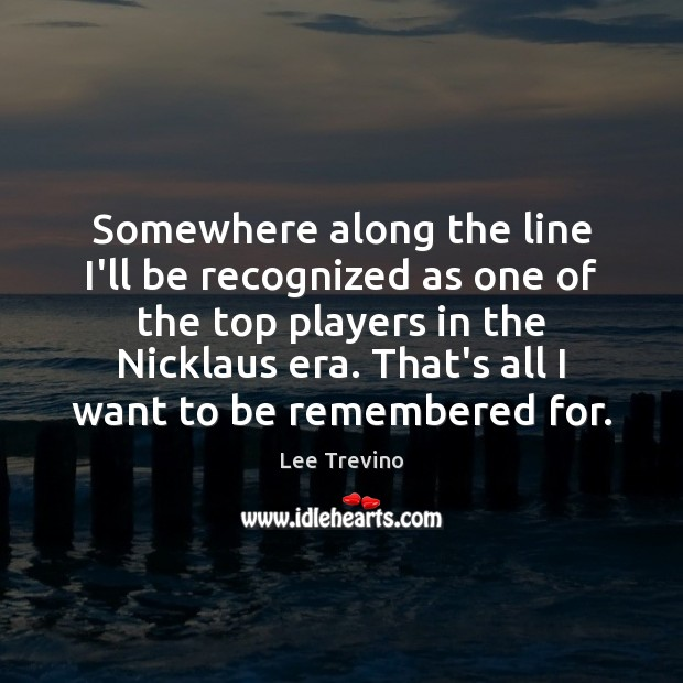 Somewhere along the line I'll be recognized as one of the top Lee Trevino Picture Quote