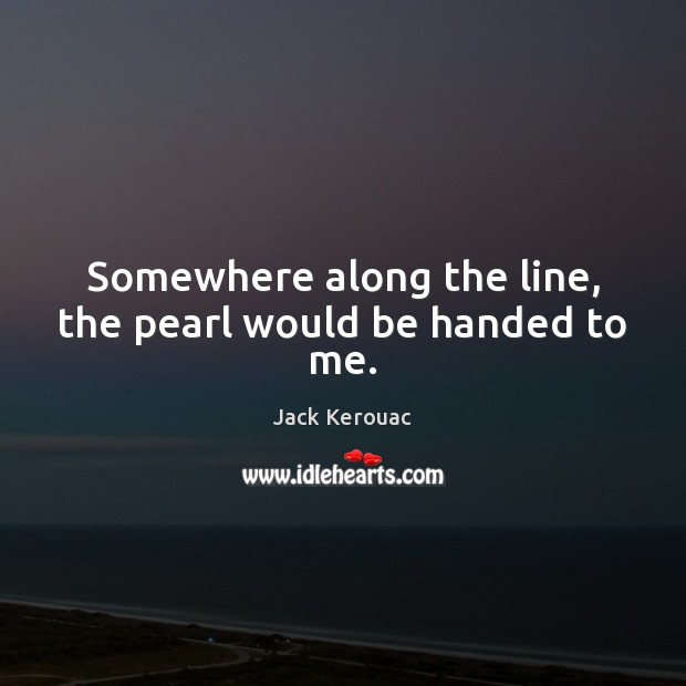 Somewhere along the line, the pearl would be handed to me. Jack Kerouac Picture Quote