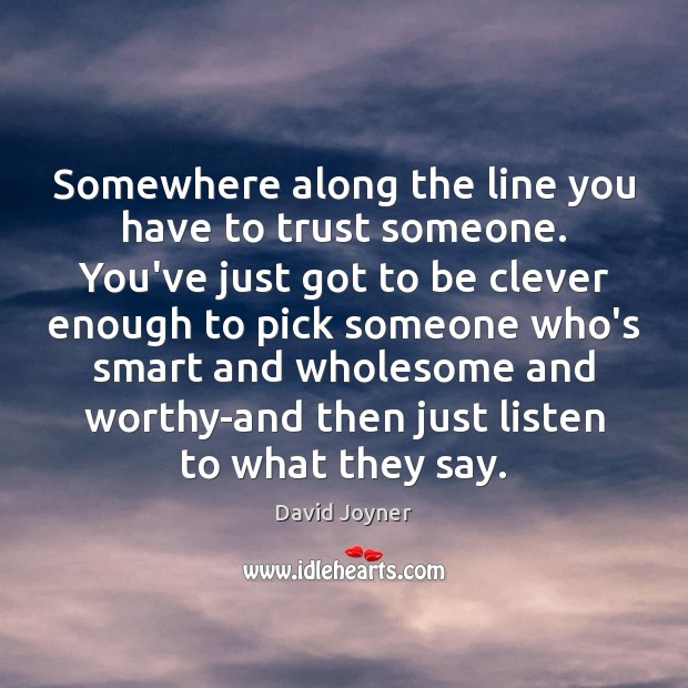 Somewhere along the line you have to trust someone. You've just got Clever Quotes Image
