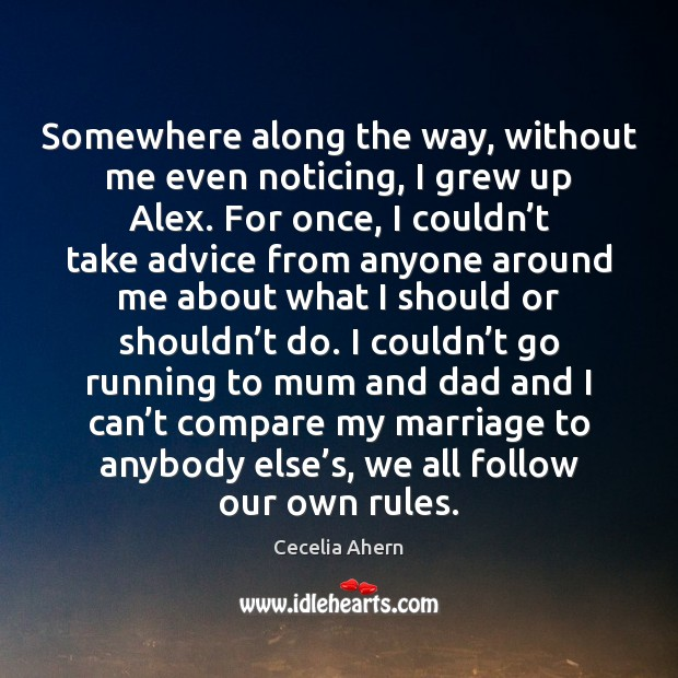Somewhere along the way, without me even noticing, I grew up Alex. Cecelia Ahern Picture Quote