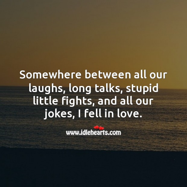 Somewhere between all our laughs, long talks, and stupid little fights, I fell in love. Falling in Love Quotes Image