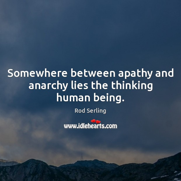 Somewhere between apathy and anarchy lies the thinking human being. Image
