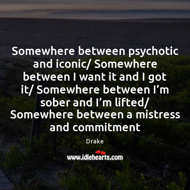 Somewhere between psychotic and iconic/ Somewhere between I want it and I Image