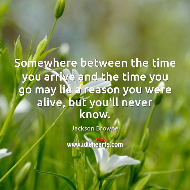 Somewhere between the time you arrive and the time you go may Jackson Browne Picture Quote