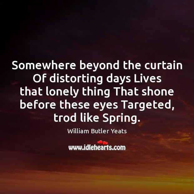 Somewhere beyond the curtain Of distorting days Lives that lonely thing That Image