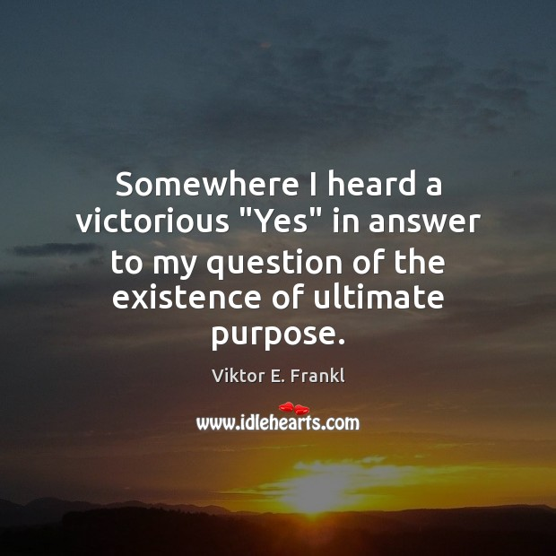 """Somewhere I heard a victorious """"Yes"""" in answer to my question of Viktor E. Frankl Picture Quote"""