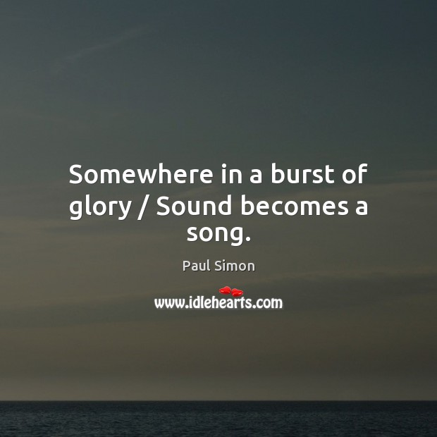 Somewhere in a burst of glory / Sound becomes a song. Paul Simon Picture Quote