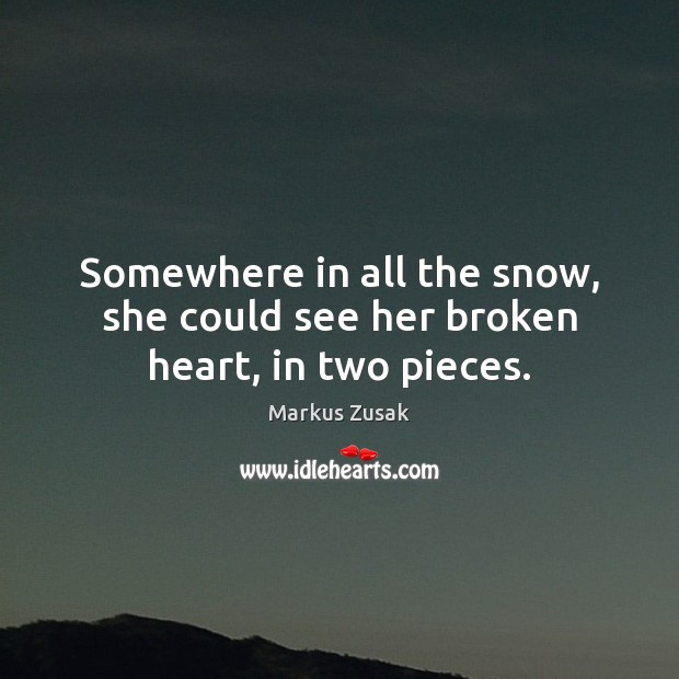 Somewhere in all the snow, she could see her broken heart, in two pieces. Broken Heart Quotes Image