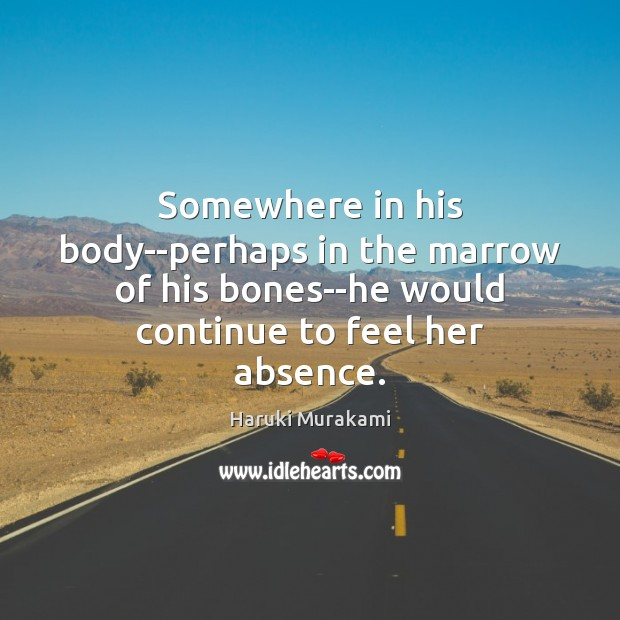 Image, Somewhere in his body–perhaps in the marrow of his bones–he would continue