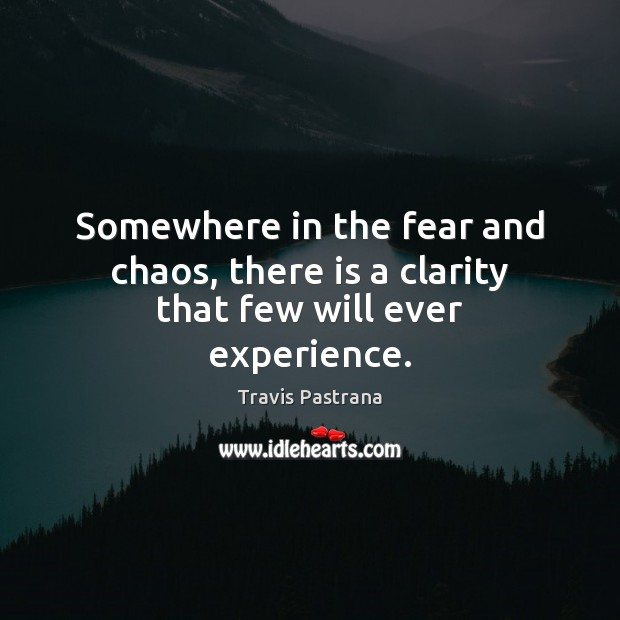 Image, Somewhere in the fear and chaos, there is a clarity that few will ever experience.