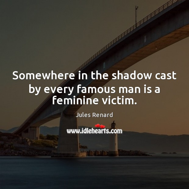 Somewhere in the shadow cast by every famous man is a feminine victim. Jules Renard Picture Quote