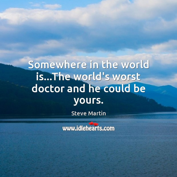 Somewhere in the world is…The world's worst doctor and he could be yours. Steve Martin Picture Quote