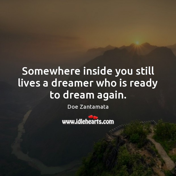 Somewhere inside you still lives a dreamer who is ready to dream again. Dream Quotes Image