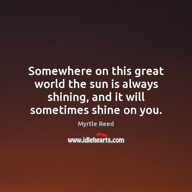 Somewhere on this great world the sun is always shining, and it Myrtle Reed Picture Quote