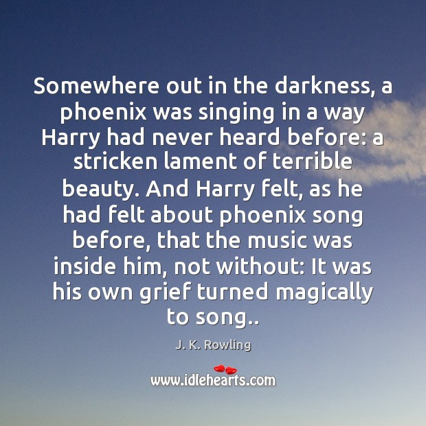 Somewhere out in the darkness, a phoenix was singing in a way J. K. Rowling Picture Quote