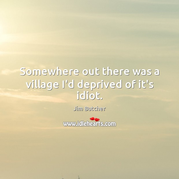 Image, Somewhere out there was a village I'd deprived of it's idiot.