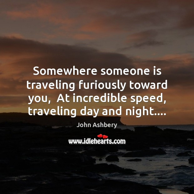 Somewhere someone is traveling furiously toward you,  At incredible speed, traveling day Image