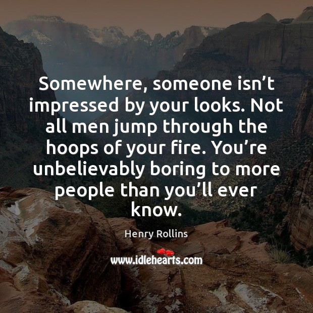 Somewhere, someone isn't impressed by your looks. Not all men jump Henry Rollins Picture Quote
