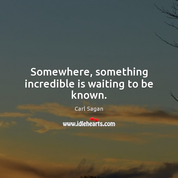 Image, Somewhere, something incredible is waiting to be known.