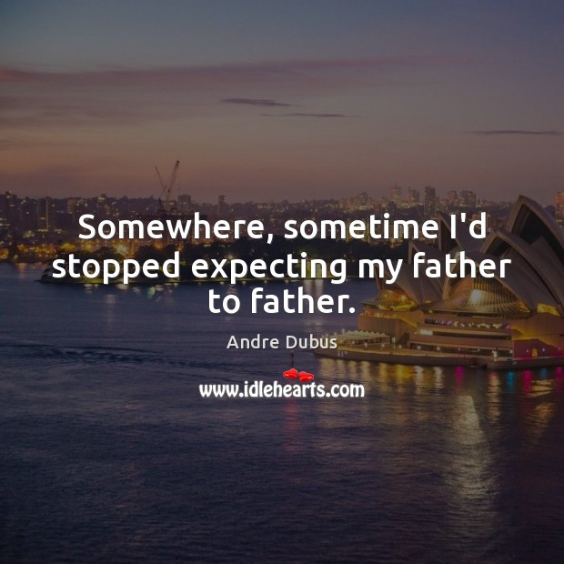 Somewhere, sometime I'd stopped expecting my father to father. Andre Dubus Picture Quote