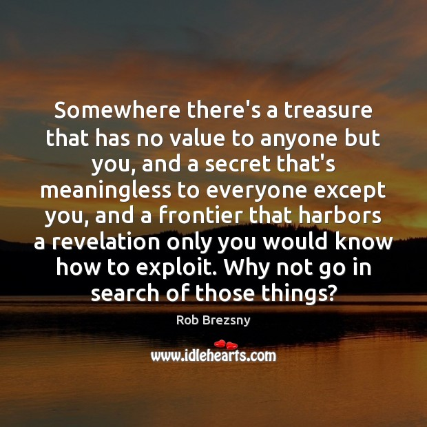 Somewhere there's a treasure that has no value to anyone but you, Rob Brezsny Picture Quote