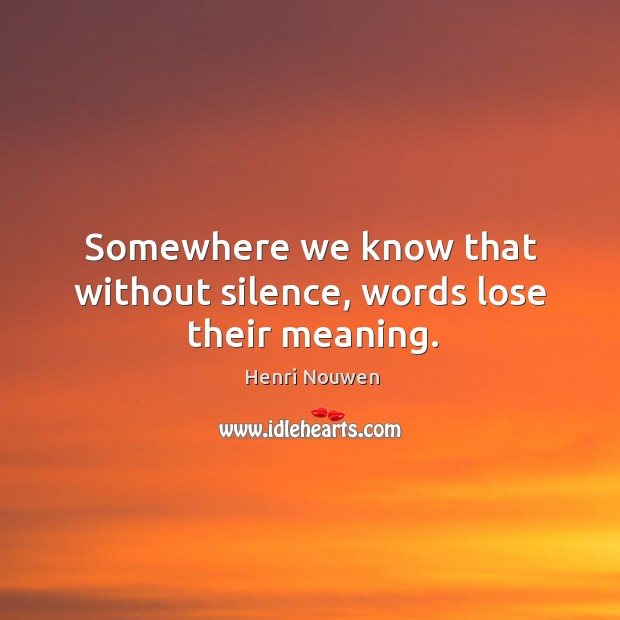 Somewhere we know that without silence, words lose their meaning. Image