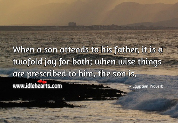 When a son attends to his father, it is a twofold joy for both; when wise things are prescribed to him, the son is. Egyptian Proverbs Image