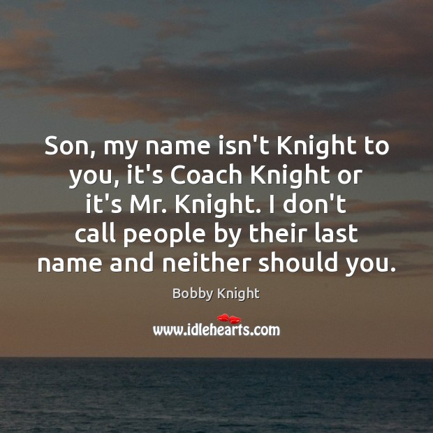 Son, my name isn't Knight to you, it's Coach Knight or it's Image