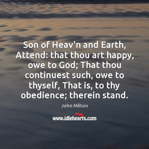 Son of Heav'n and Earth, Attend: that thou art happy, owe to John Milton Picture Quote