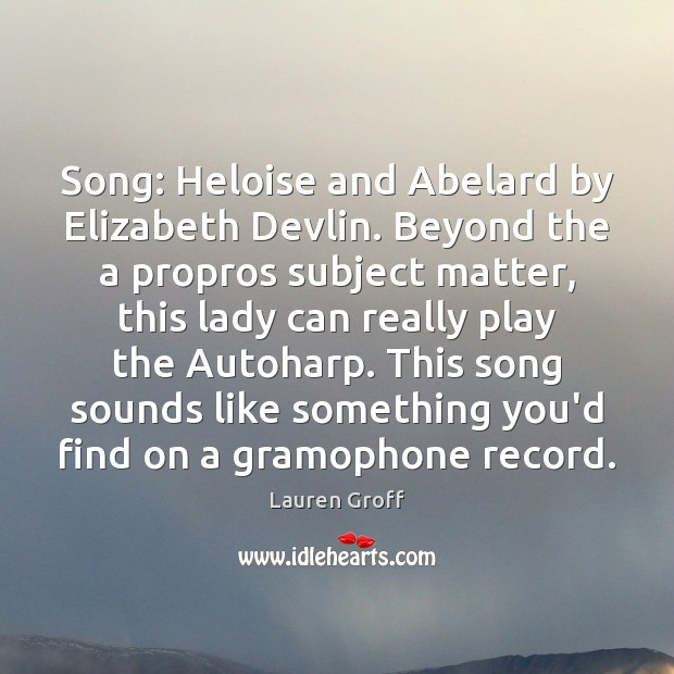 Song: Heloise and Abelard by Elizabeth Devlin. Beyond the a propros subject Lauren Groff Picture Quote