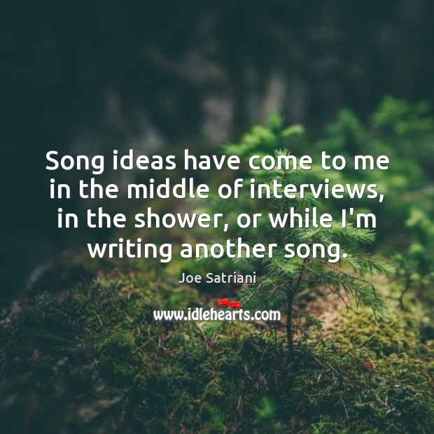 Song ideas have come to me in the middle of interviews, in Image