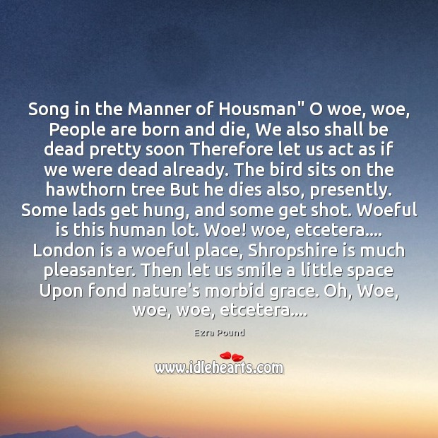 """Song in the Manner of Housman"""" O woe, woe, People are born Ezra Pound Picture Quote"""