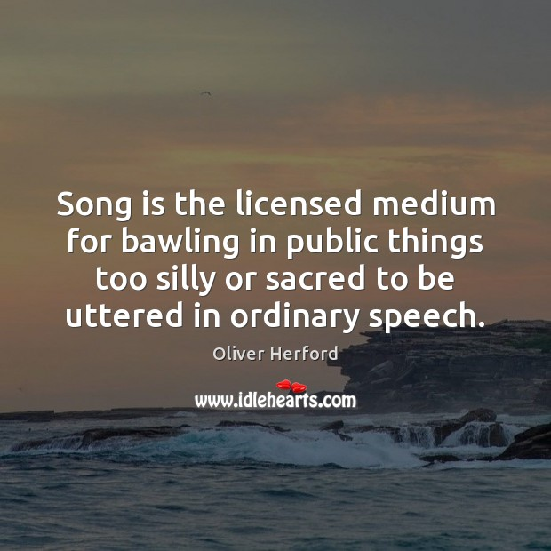 Song is the licensed medium for bawling in public things too silly Oliver Herford Picture Quote
